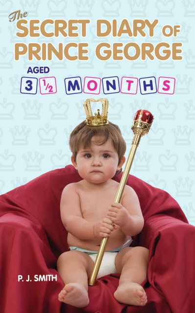 The Secret Diary of Prince George, Aged 3.5 months, J.S.Smith, P.J.Smith
