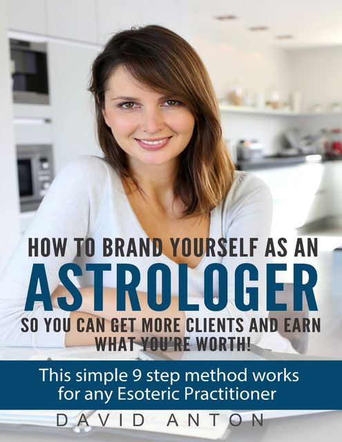 How to Brand Yourself As an Astrologer So You Can Get More Clients and Earn What You Are Worth!, David Anton