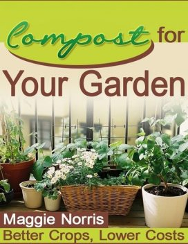 Compost for Your Garden – Better Crops, Lower Costs, Maggie Norris