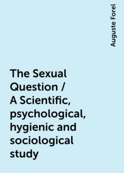 The Sexual Question / A Scientific, psychological, hygienic and sociological study, Auguste Forel