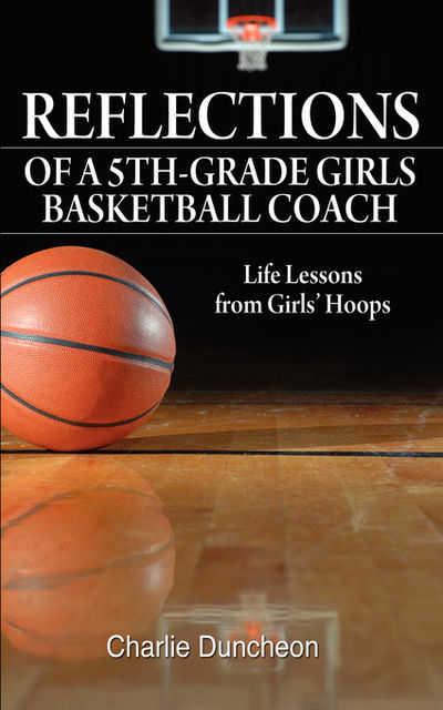 Reflections of a 5th-Grade Girls Basketball Coach, Charlie Duncheon