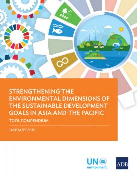 Strengthening the Environmental Dimensions of the Sustainable Development Goals in Asia and the Pacific Tool Compendium, Asian Development Bank, United Nations, United Nations Environment Programme
