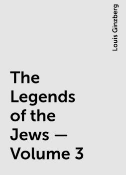 The Legends of the Jews — Volume 3, Louis Ginzberg