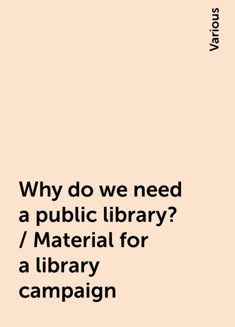 Why do we need a public library? / Material for a library campaign, Various
