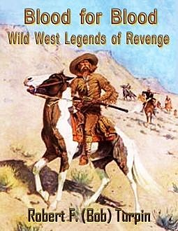 Blood for Blood: Wild West Legends of Revenge, Robert F.Turpin