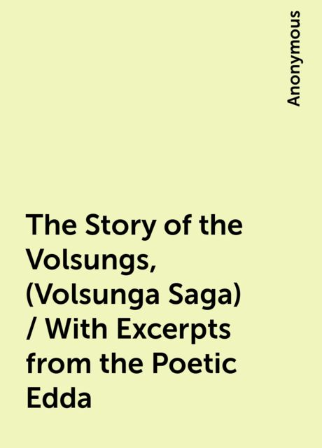 The Story of the Volsungs, (Volsunga Saga) / With Excerpts from the Poetic Edda,