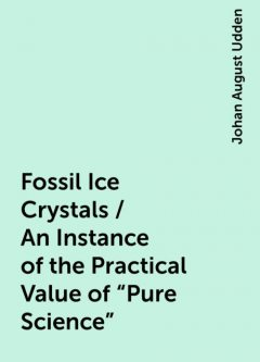"""Fossil Ice Crystals / An Instance of the Practical Value of """"Pure Science"""", Johan August Udden"""