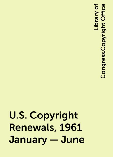 U.S. Copyright Renewals, 1961 January - June, Library of Congress.Copyright Office