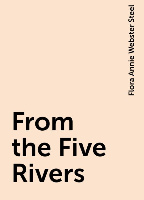 From the Five Rivers, Flora Annie Webster Steel