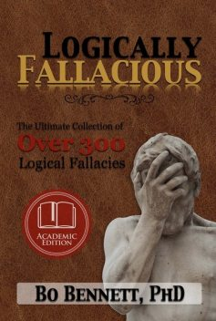 Logically Fallacious: The Ultimate Collection of Over 300 Logical Fallacies (Academic Edition), Bo Bennett