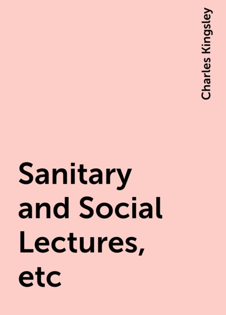 Sanitary and Social Lectures, etc, Charles Kingsley