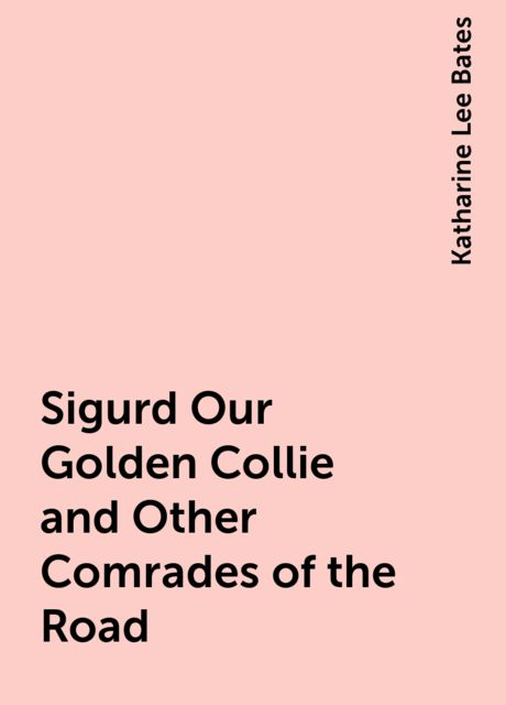 Sigurd Our Golden Collie and Other Comrades of the Road, Katharine Lee Bates