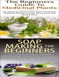 The Beginners Guide to Medicinal Plants & Soap Making for Beginners, Lindsey P