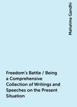 Freedom's Battle / Being a Comprehensive Collection of Writings and Speeches on the Present Situation, Mahatma Gandhi