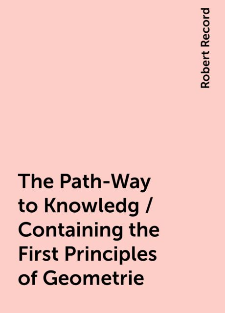 The Path-Way to Knowledg / Containing the First Principles of Geometrie, Robert Record