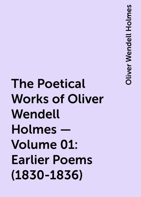 The Poetical Works of Oliver Wendell Holmes — Volume 01: Earlier Poems (1830-1836), Oliver Wendell Holmes