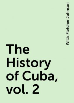 The History of Cuba, vol. 2, Willis Fletcher Johnson