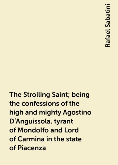 The Strolling Saint; being the confessions of the high and mighty Agostino D'Anguissola, tyrant of Mondolfo and Lord of Carmina in the state of Piacenza, Rafael Sabatini