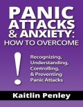 Panic Attacks & Anxiety: How to Overcome: Recognizing, Understanding, Controlling, & Preventing Panic Attacks, Kaitlin Penley