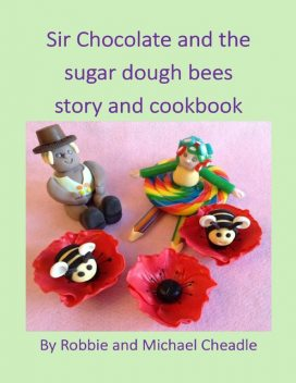 Sir Chocolate and the Sugar Dough Bees Story and Cookbook, Michael Cheadle, Robbie Cheadle