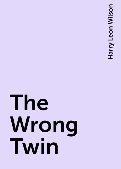 The Wrong Twin, Harry Leon Wilson