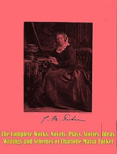 The Complete Works, Novels, Plays, Stories, Ideas, Writings and Schemes of Charlotte Maria Tucker, Charlotte Maria Tucker