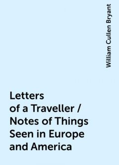 Letters of a Traveller / Notes of Things Seen in Europe and America, William Cullen Bryant