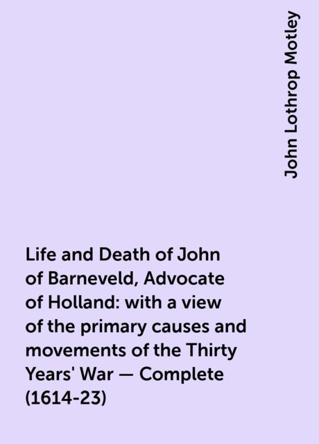 Life and Death of John of Barneveld, Advocate of Holland : with a view of the primary causes and movements of the Thirty Years' War — Complete (1614-23), John Lothrop Motley