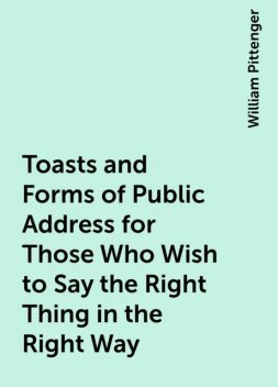 Toasts and Forms of Public Address for Those Who Wish to Say the Right Thing in the Right Way, William Pittenger