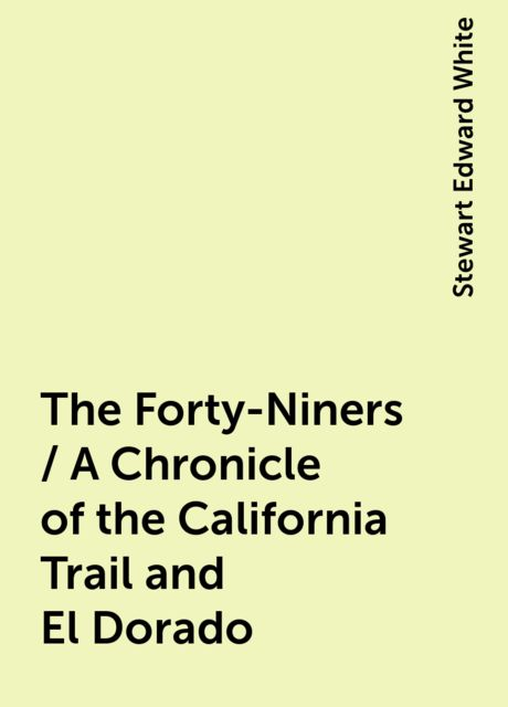 The Forty-Niners / A Chronicle of the California Trail and El Dorado, Stewart Edward White
