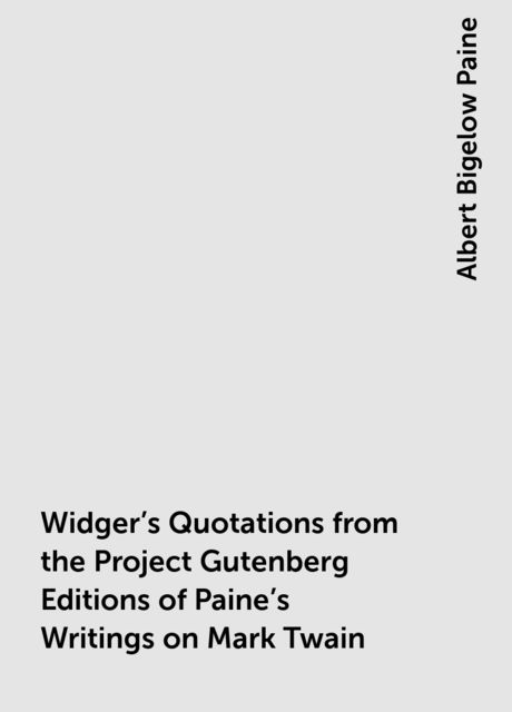 Widger's Quotations from the Project Gutenberg Editions of Paine's Writings on Mark Twain, Albert Bigelow Paine