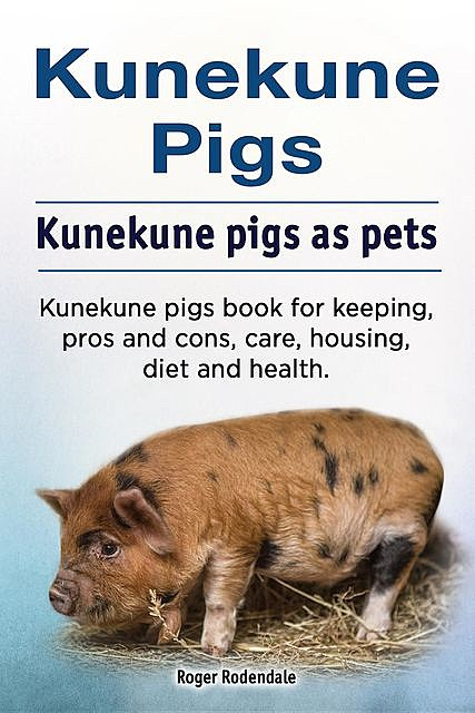Kunekune pigs. Kunekune pigs as pets. Kunekune pigs book for keeping, pros and cons, care, housing, diet and health, Roger Rodendale
