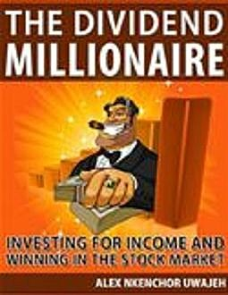 The Dividend Millionaire: Investing for Income and winning in the stock market, Alex Nkenchor Uwajeh