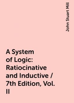 A System of Logic: Ratiocinative and Inductive / 7th Edition, Vol. II, John Stuart Mill