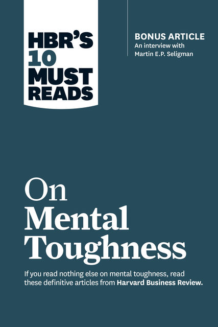 """HBR's 10 Must Reads on Mental Toughness (with bonus interview """"Post-Traumatic Growth and Building Resilience"""" with Martin Seligman) (HBR's 10 Must Reads), Harvard Business Review"""