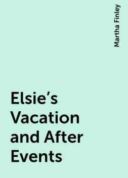 Elsie's Vacation and After Events, Martha Finley