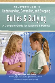 The Complete Guide to Understanding, Controlling, and Stopping Bullies & Bullying, Margaret R.Kohut