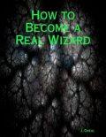 How to Become a Real Wizard, J. Oneal