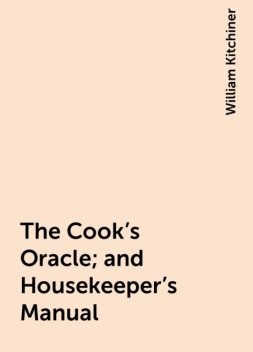 The Cook's Oracle; and Housekeeper's Manual, William Kitchiner