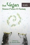Best Vegan Science Fiction & Fantasy of 2016, James Ross, B. Morris Allen, George Nikolopoulos, Hamilton Perez, J.S. Arquin, Jack Noble, Jarod K. Anderson, K.G. Anderson, Kate O'Connor, Kelly Sandoval, Mark Rookyard, Stewart C. Baker, Tracy Canfield