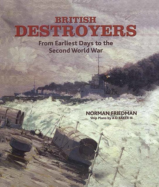 British Destroyers: From Earliest Days to the Second World War, Norman Friedman