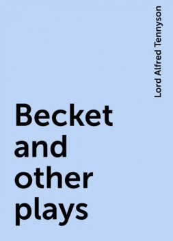 Becket and other plays, Lord Alfred Tennyson
