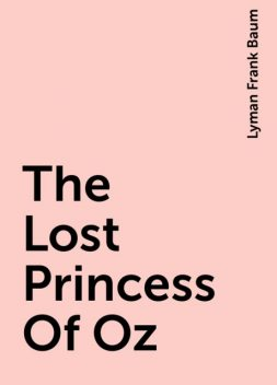 The Lost Princess Of Oz, Lyman Frank Baum