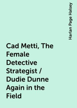 Cad Metti, The Female Detective Strategist / Dudie Dunne Again in the Field, Harlan Page Halsey