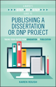 A Nurse's Step-By-Step Guide to Publishing a Dissertation or DNP Project, Karen Roush