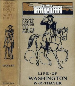 From Farm House to the White House / The life of George Washington, his boyhood, youth, manhood, / public and private life and services, William M.Thayer