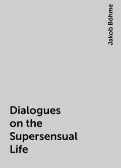 Dialogues on the Supersensual Life, Jakob Böhme