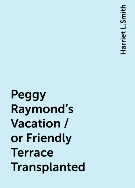Peggy Raymond's Vacation / or Friendly Terrace Transplanted, Harriet L.Smith