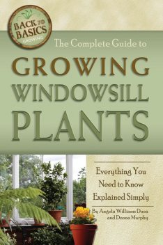 The Complete Guide to Growing Windowsill Plants, Donna Murphy, Angela Williams Duea
