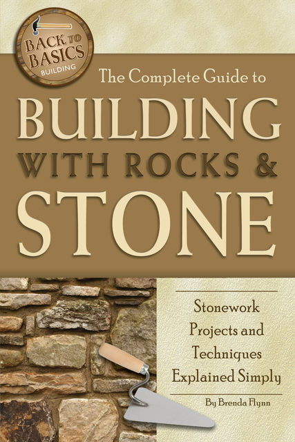 The Complete Guide to Building With Rocks & Stone, Brenda Flynn